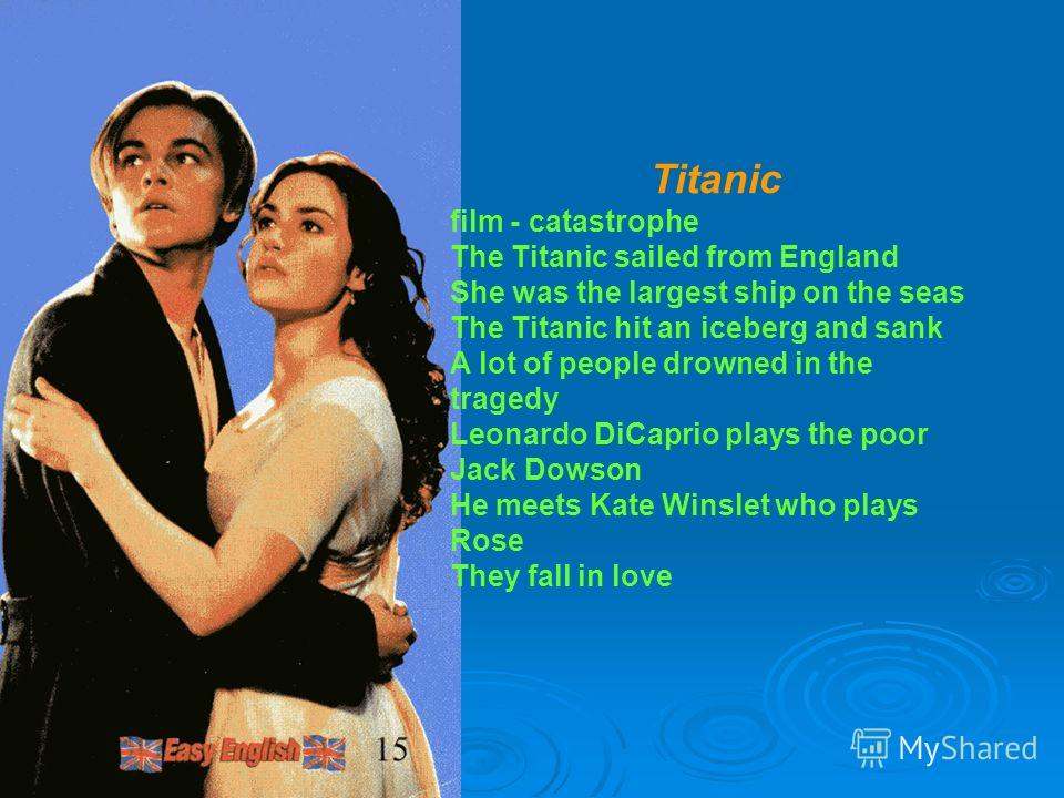 Titanic film - catastrophe The Titanic sailed from England She was the largest ship on the seas The Titanic hit an iceberg and sank A lot of people drowned in the tragedy Leonardo DiCaрrio plays the poor Jack Dowson He meets Kate Winslet who plays Ro