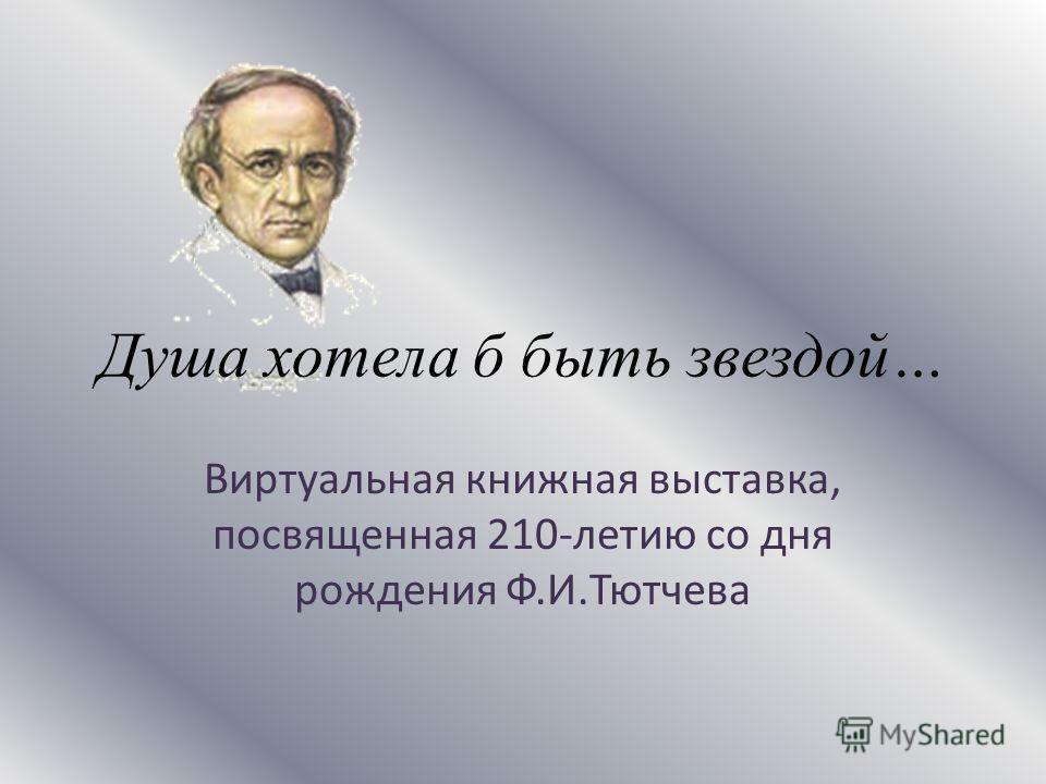 Душа хотела б быть звездой… Виртуальная книжная выставка, посвященная 210-летию со дня рождения Ф.И.Тютчева
