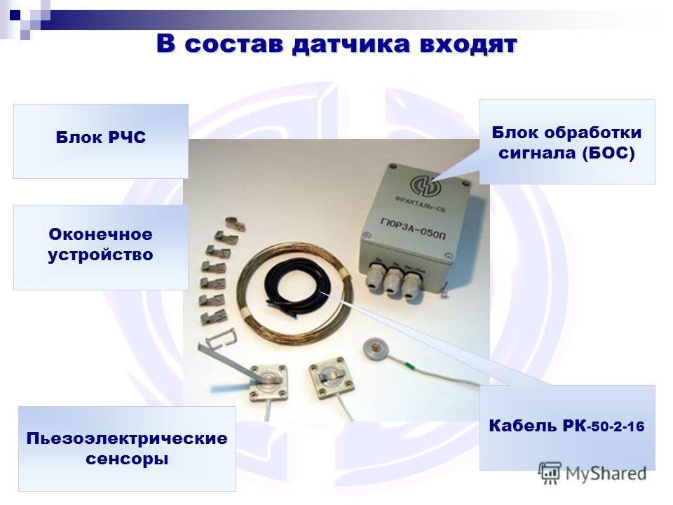 В состав датчика входят Кабель РК -50-2-16 Оконечное устройство Пьезоэлектрические сенсоры Блок обработки сигнала (БОС) Блок РЧС