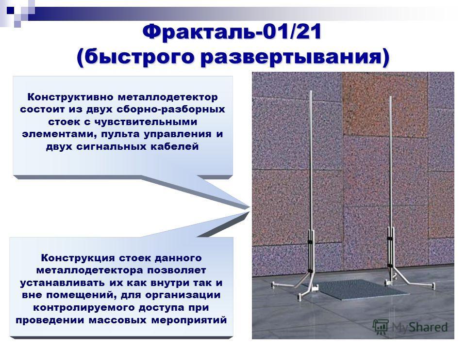 Фракталь-01/21 (быстрого развертывания) Конструктивно металлодетектор состоит из двух сборно-разборных стоек с чувствительными элементами, пульта управления и двух сигнальных кабелей Конструкция стоек данного металлодетектора позволяет устанавливать