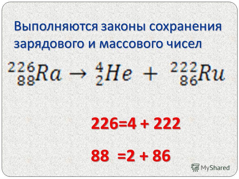 Выполняются законы сохранения зарядового и массового чисел 226=4 + 222 226=4 + 222 88 =2 + 86 88 =2 + 86