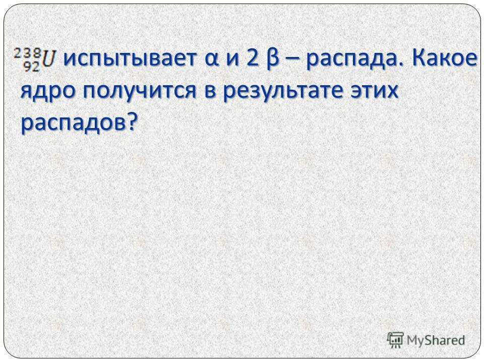 испытывает α и 2 β – распада. Какое ядро получится в результате этих распадов ? испытывает α и 2 β – распада. Какое ядро получится в результате этих распадов ?