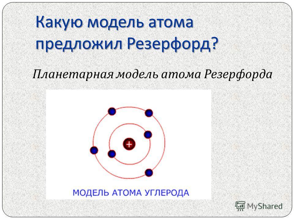 Какую модель атома предложил Резерфорд ? Планетарная модель атома Резерфорда
