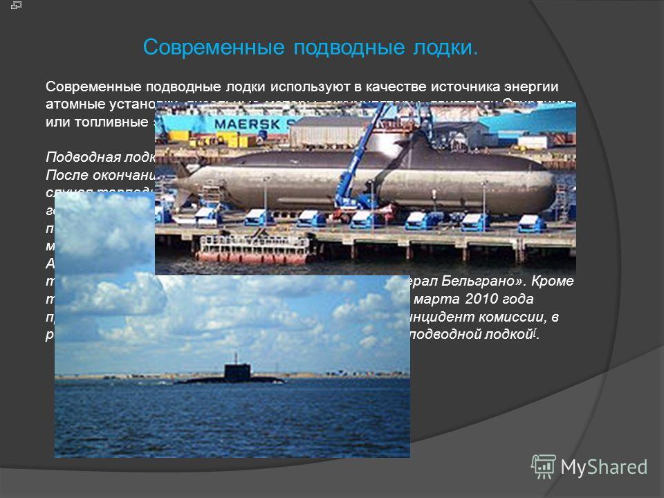 Современные подводные лодки. Современные подводные лодки используют в качестве источника энергии атомные установки, дизельные моторы, аккумуляторы, двигатели Стирлинга или топливные элементы. Подводная лодка в походе После окончания Второй мировой во