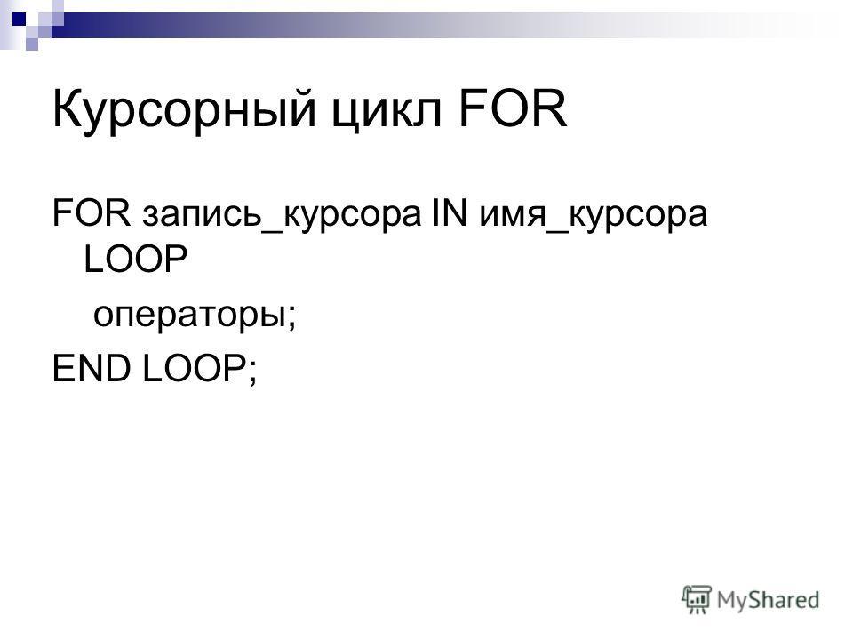 Курсорный цикл FOR FOR запись_курсора IN имя_курсора LOOP операторы; END LOOP;