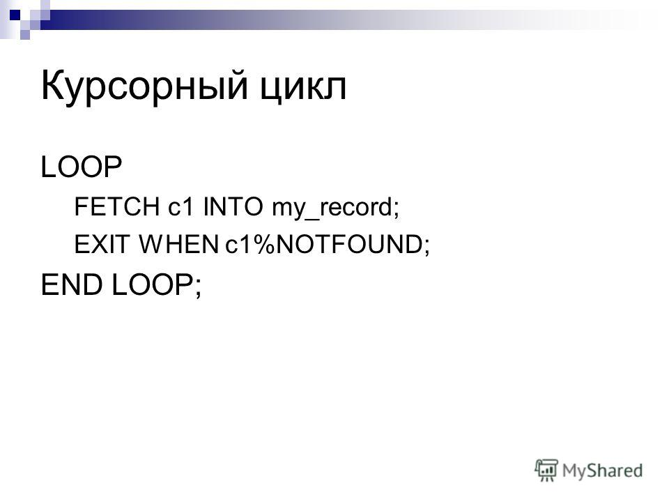 Курсорный цикл LOOP FETCH c1 INTO my_record; EXIT WHEN c1%NOTFOUND; END LOOP;