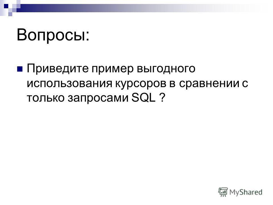 Вопросы: Приведите пример выгодного использования курсоров в сравнении с только запросами SQL ?