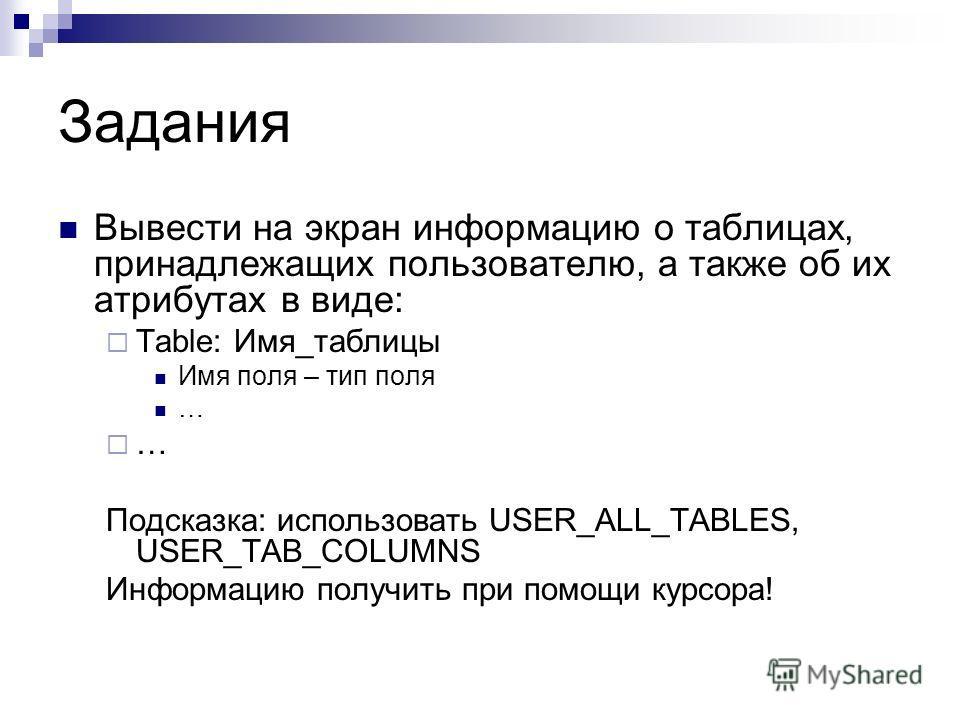 Задания Вывести на экран информацию о таблицах, принадлежащих пользователю, а также об их атрибутах в виде: Table: Имя_таблицы Имя поля – тип поля … Подсказка: использовать USER_ALL_TABLES, USER_TAB_COLUMNS Информацию получить при помощи курсора!