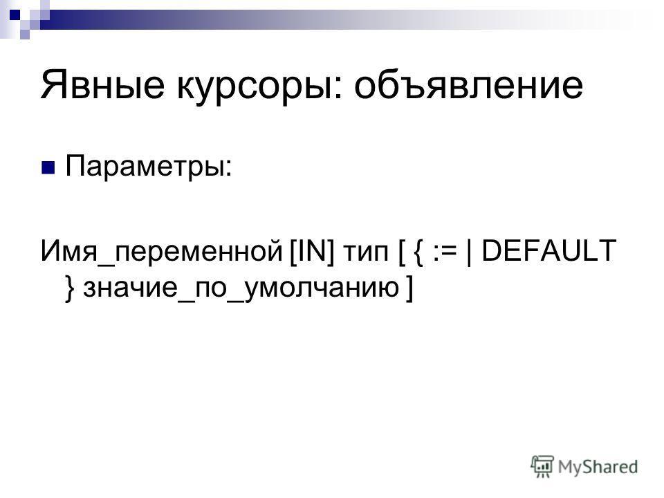 Явные курсоры: объявление Параметры: Имя_переменной [IN] тип [ { :=   DEFAULT } значие_по_умолчанию ]