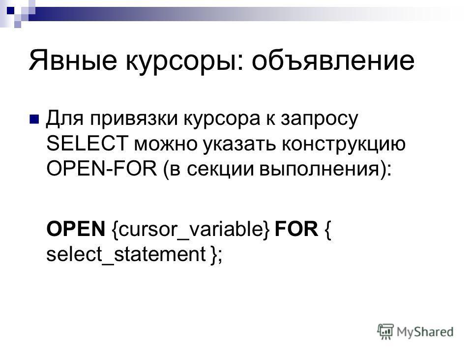 Явные курсоры: объявление Для привязки курсора к запросу SELECT можно указать конструкцию OPEN-FOR (в секции выполнения): OPEN {cursor_variable} FOR { select_statement };