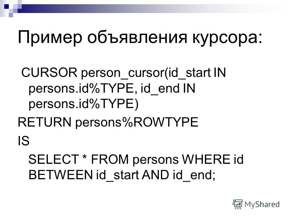 Пример объявления курсора: CURSOR person_cursor(id_start IN persons.id%TYPE, id_end IN persons.id%TYPE) RETURN persons%ROWTYPE IS SELECT * FROM persons WHERE id BETWEEN id_start AND id_end;