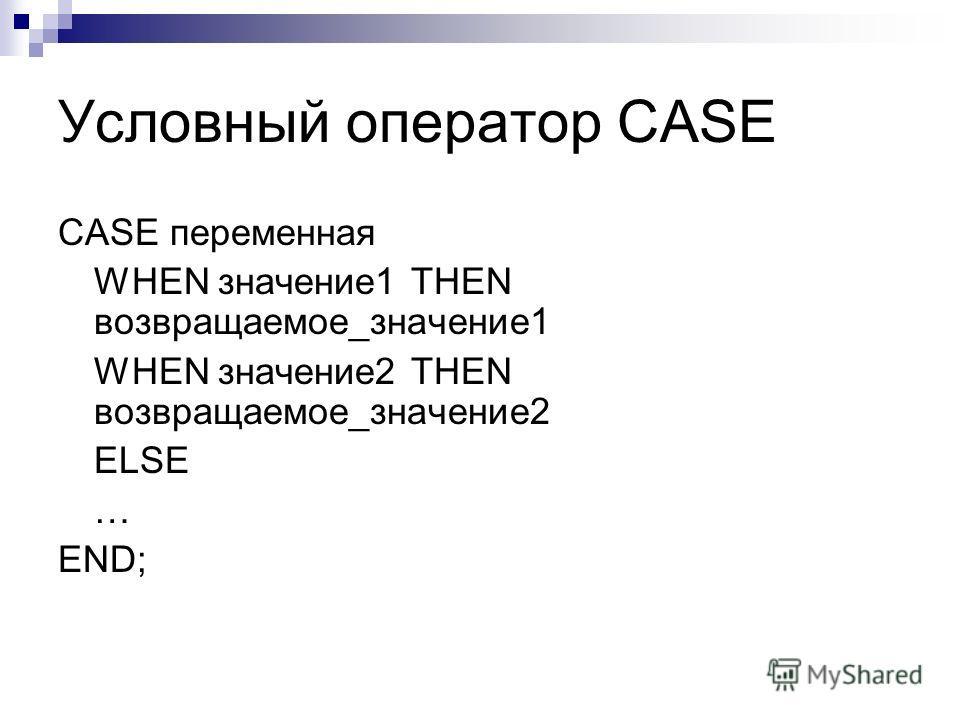 Условный оператор CASE CASE переменная WHEN значение1 THEN возвращаемое_значение1 WHEN значение2 THEN возвращаемое_значение2 ELSE … END;