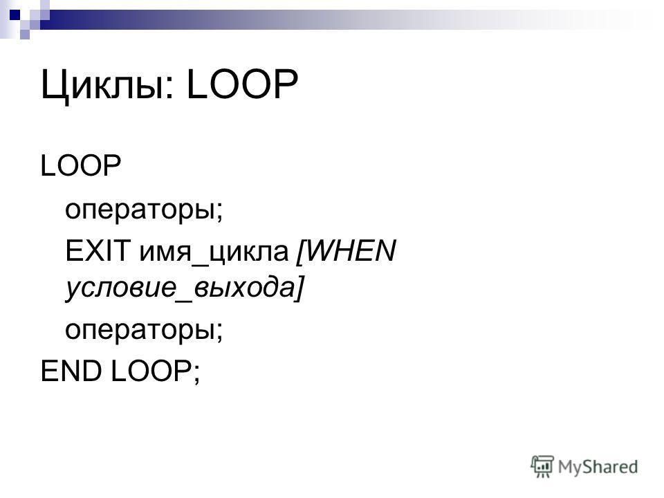 Циклы: LOOP LOOP операторы; EXIT имя_цикла [WHEN условие_выхода] операторы; END LOOP;