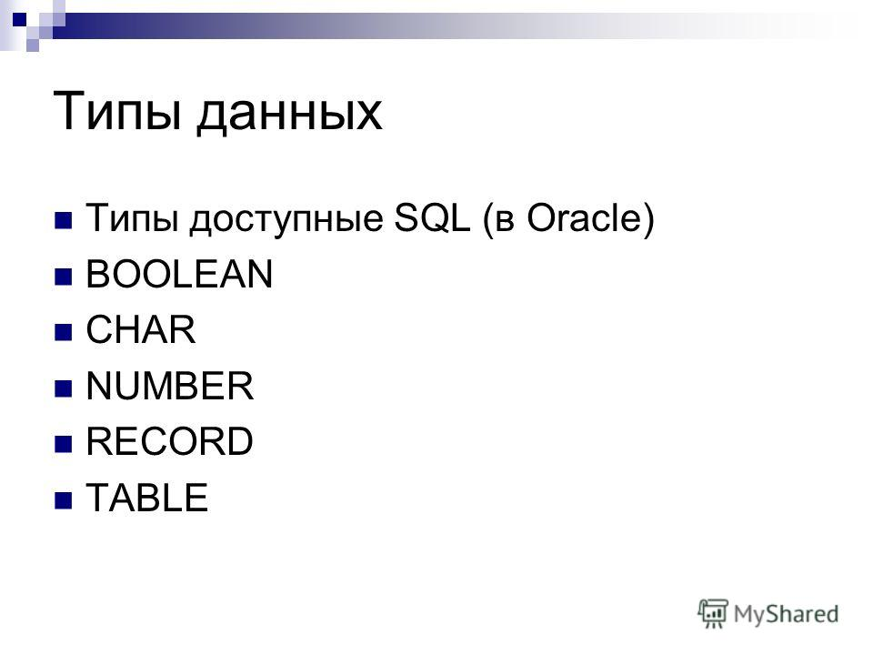 Типы данных Типы доступные SQL (в Oracle) BOOLEAN CHAR NUMBER RECORD TABLE