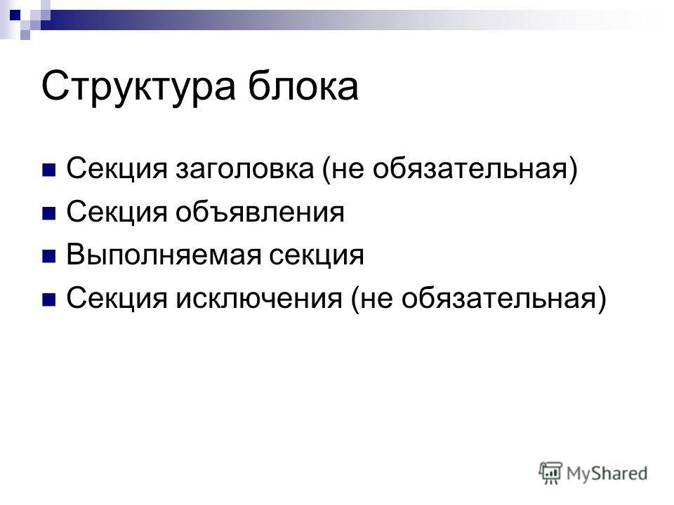 Структура блока Секция заголовка (не обязательная) Секция объявления Выполняемая секция Секция исключения (не обязательная)