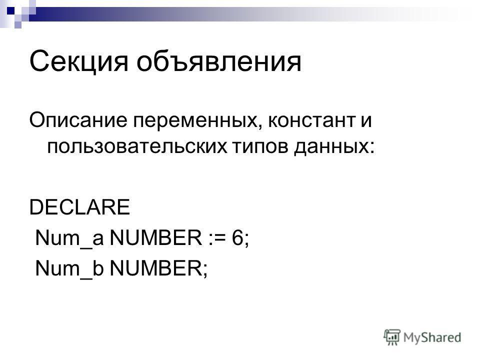 Секция объявления Описание переменных, констант и пользовательских типов данных: DECLARE Num_a NUMBER := 6; Num_b NUMBER;