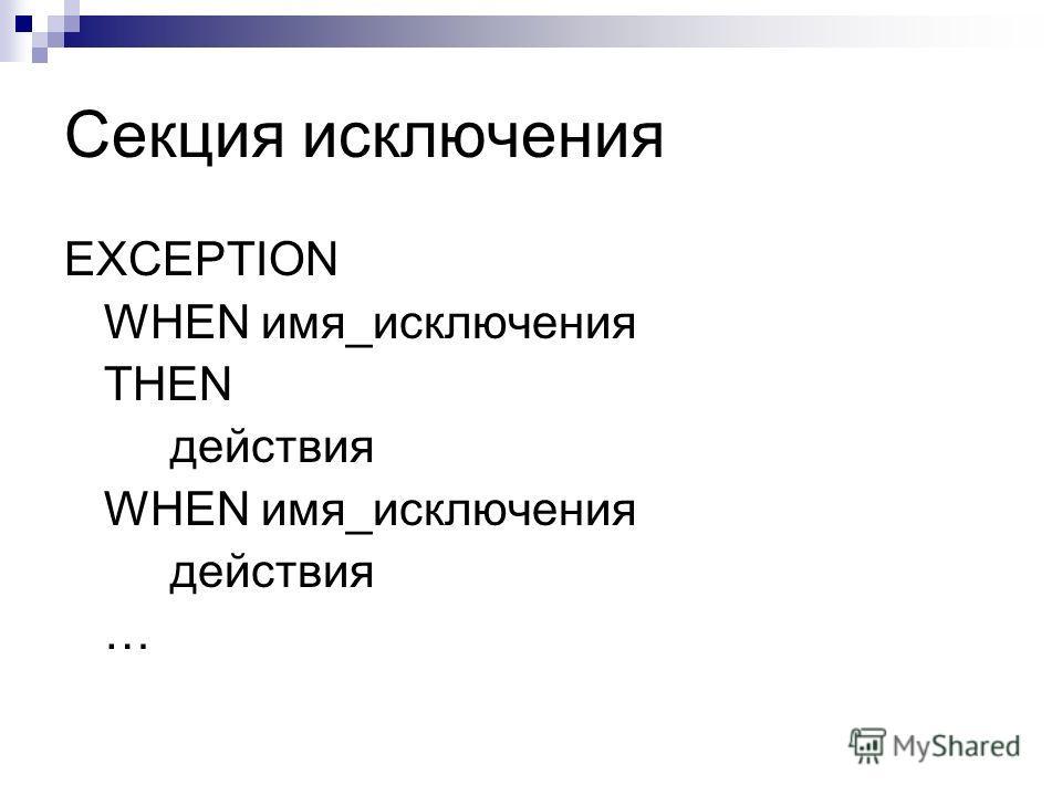 Секция исключения EXCEPTION WHEN имя_исключения THEN действия WHEN имя_исключения действия …