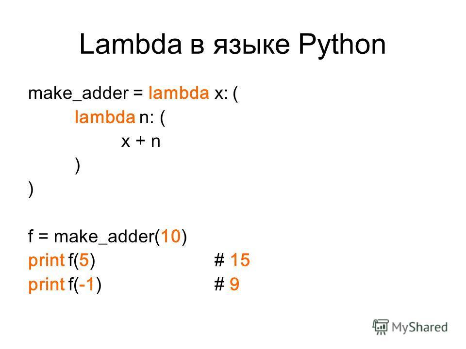 Lambda в языке Python make_adder = lambda x: ( lambda n: ( x + n ) f = make_adder(10) print f(5) # 15 print f(-1) # 9