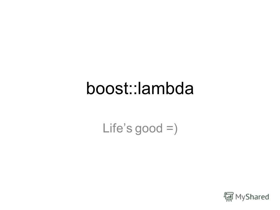 boost::lambda Lifes good =)