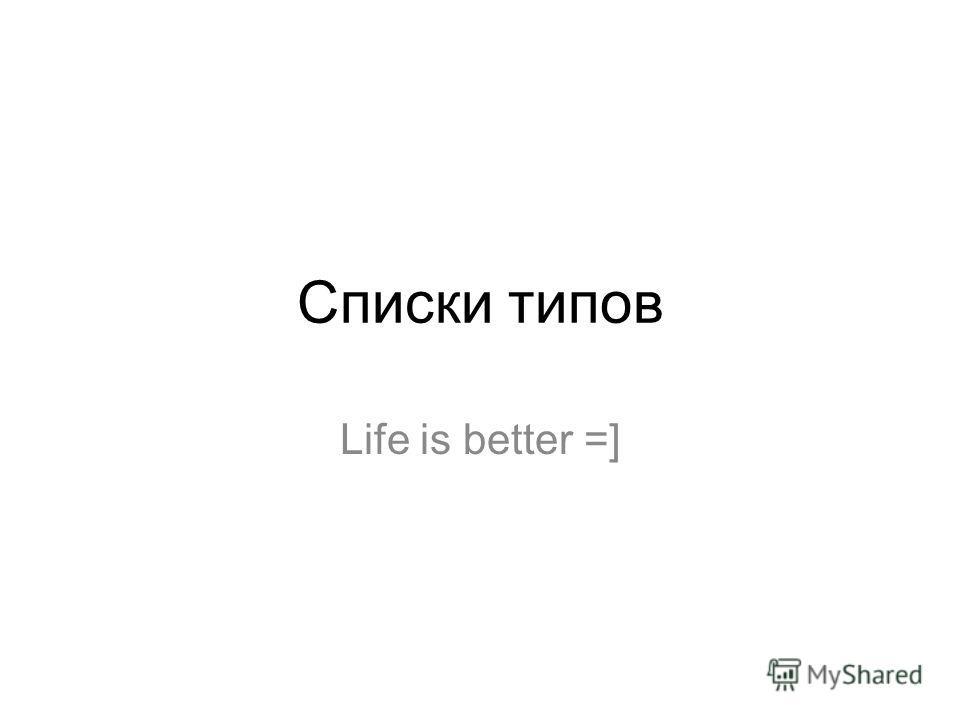 Списки типов Life is better =]