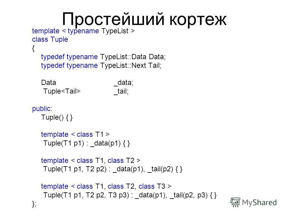 Простейший кортеж template class Tuple { typedef typename TypeList::Data Data; typedef typename TypeList::Next Tail; Data_data; Tuple _tail; public: Tuple() { } template Tuple(T1 p1) : _data(p1) { } template Tuple(T1 p1, T2 p2) : _data(p1), _tail(p2)