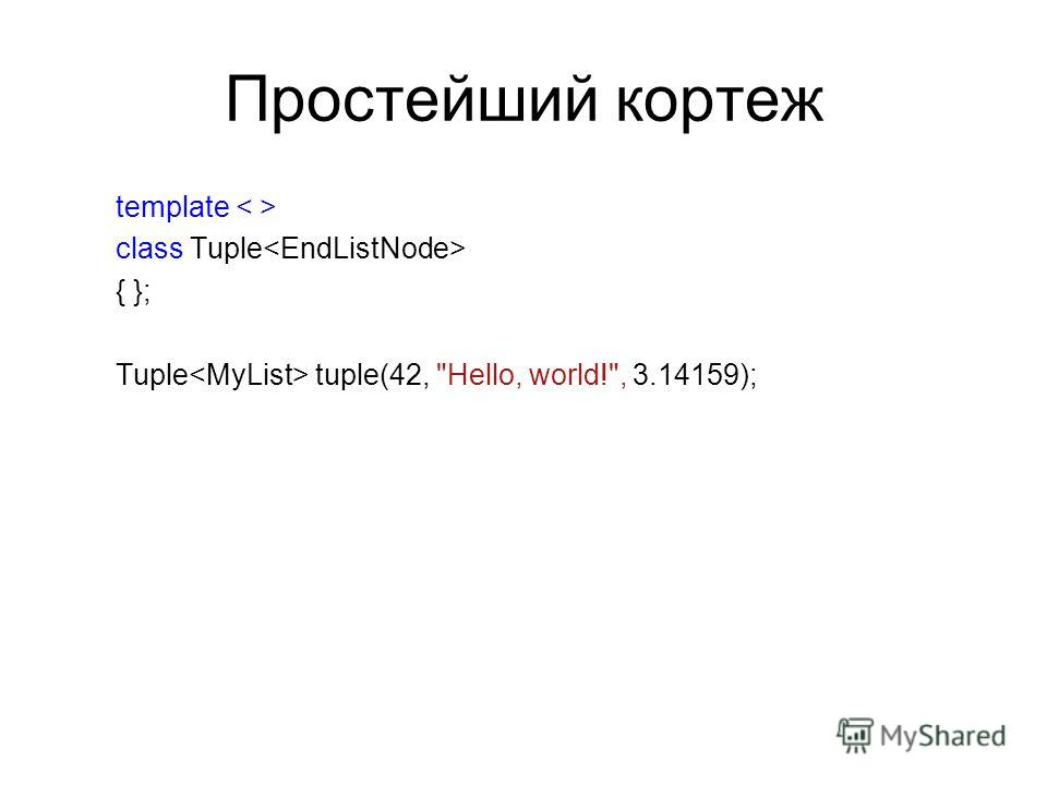 Простейший кортеж template class Tuple { }; Tuple tuple(42, Hello, world!, 3.14159);