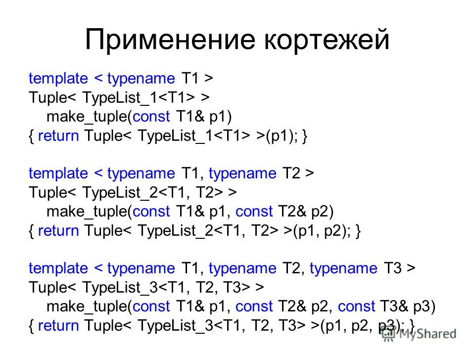 Применение кортежей template Tuple > make_tuple(const T1& p1) { return Tuple >(p1); } template Tuple > make_tuple(const T1& p1, const T2& p2) { return Tuple >(p1, p2); } template Tuple > make_tuple(const T1& p1, const T2& p2, const T3& p3) { return T