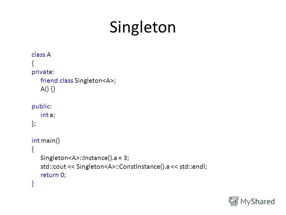 Singleton class A { private: friend class Singleton ; A() {} public: int a; }; int main() { Singleton ::Instance().a = 3; std::cout ::ConstInstance().a