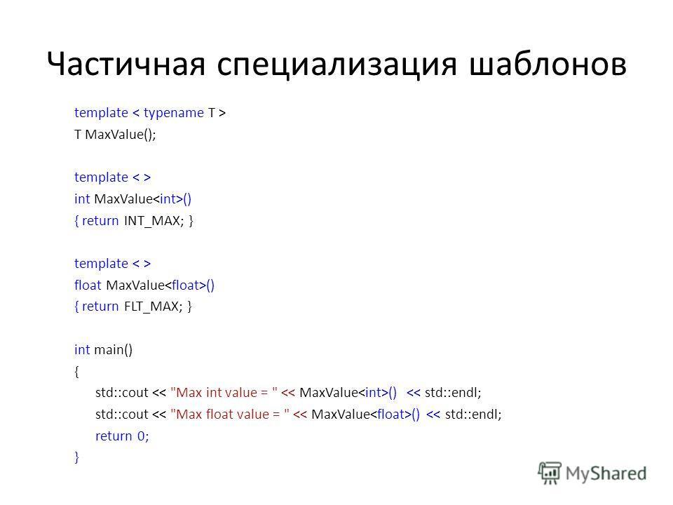 Частичная специализация шаблонов template T MaxValue(); template int MaxValue () { return INT_MAX; } template float MaxValue () { return FLT_MAX; } int main() { std::cout ()