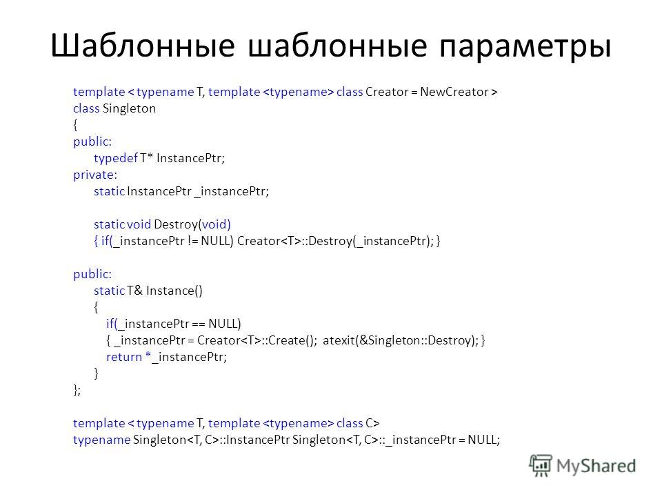 Шаблонные шаблонные параметры template class Creator = NewCreator > class Singleton { public: typedef T* InstancePtr; private: static InstancePtr _instancePtr; static void Destroy(void) { if(_instancePtr != NULL) Creator ::Destroy(_instancePtr); } pu