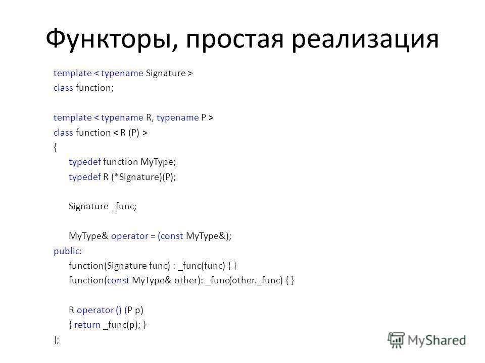 Функторы, простая реализация template class function; template class function { typedef function MyType; typedef R (*Signature)(P); Signature _func; MyType& operator = (const MyType&); public: function(Signature func) : _func(func) { } function(const