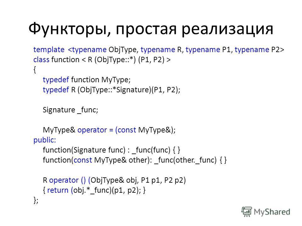 Функторы, простая реализация template class function { typedef function MyType; typedef R (ObjType::*Signature)(P1, P2); Signature _func; MyType& operator = (const MyType&); public: function(Signature func) : _func(func) { } function(const MyType& ot