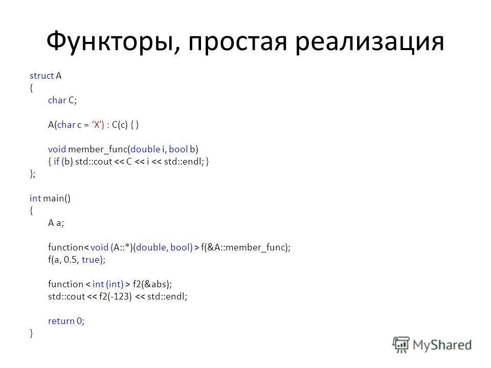 Функторы, простая реализация struct A { char C; A(char c = X') : C(c) { } void member_func(double i, bool b) { if (b) std::cout