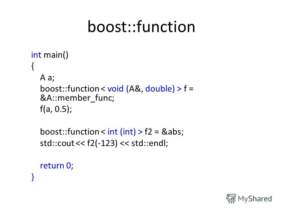 boost::function int main() { A a; boost::function f = &A::member_func; f(a, 0.5); boost::function f2 = &abs; std::cout