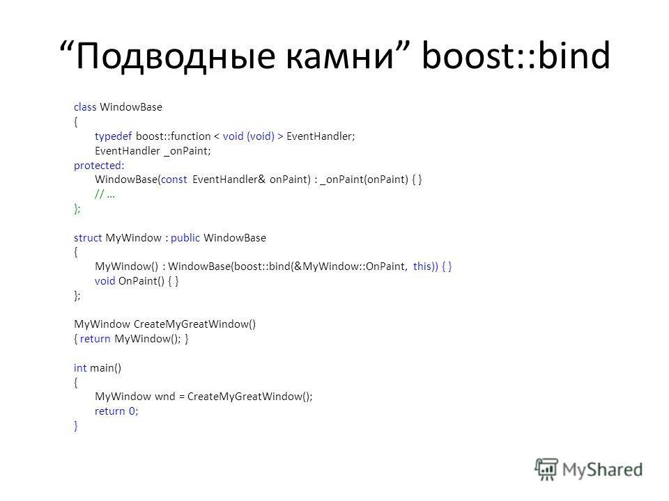 Подводные камни boost::bind class WindowBase { typedef boost::function EventHandler; EventHandler _onPaint; protected: WindowBase(const EventHandler& onPaint) : _onPaint(onPaint) { } //... }; struct MyWindow : public WindowBase { MyWindow() : WindowB