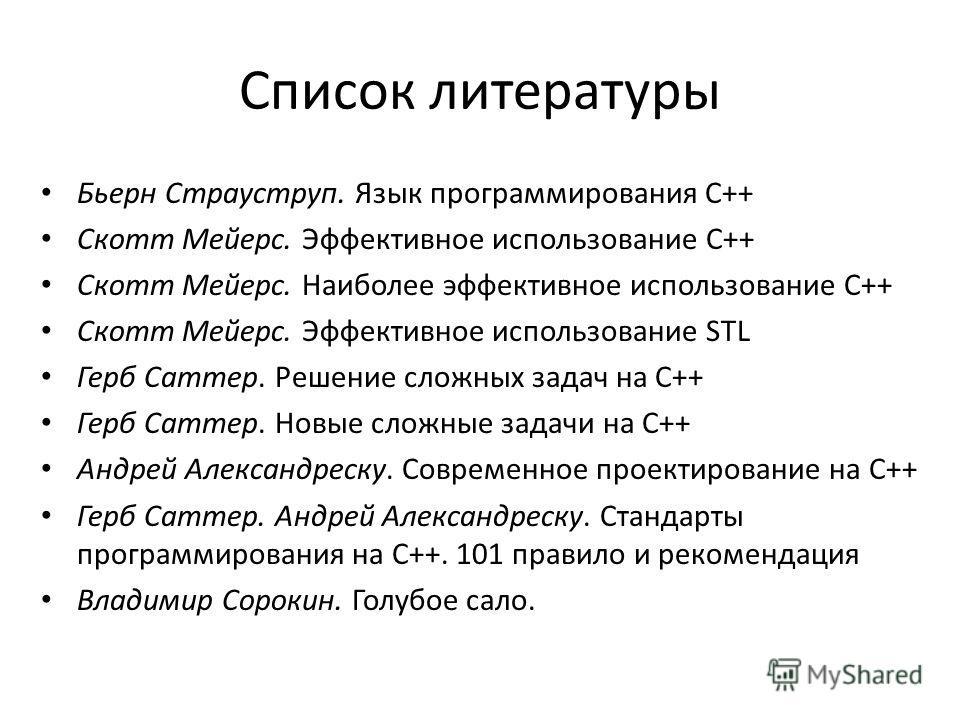 Список литературы Бьерн Страуструп. Язык программирования С++ Скотт Мейерс. Эффективное использование С++ Скотт Мейерс. Наиболее эффективное использование С++ Скотт Мейерс. Эффективное использование STL Герб Саттер. Решение сложных задач на C++ Герб