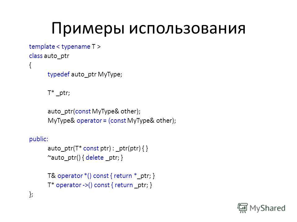 Примеры использования template class auto_ptr { typedef auto_ptr MyType; T* _ptr; auto_ptr(const MyType& other); MyType& operator = (const MyType& other); public: auto_ptr(T* const ptr) : _ptr(ptr) { } ~auto_ptr() { delete _ptr; } T& operator *() con