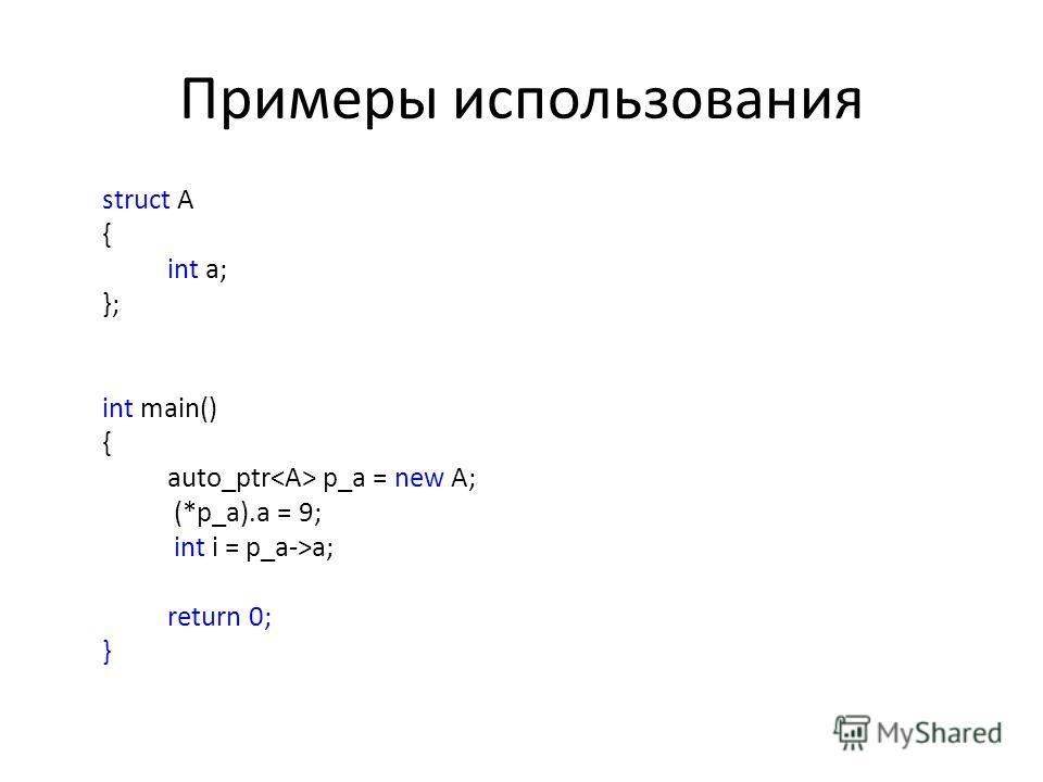 Примеры использования struct A { int a; }; int main() { auto_ptr p_a = new A; (*p_a).a = 9; int i = p_a->a; return 0; }