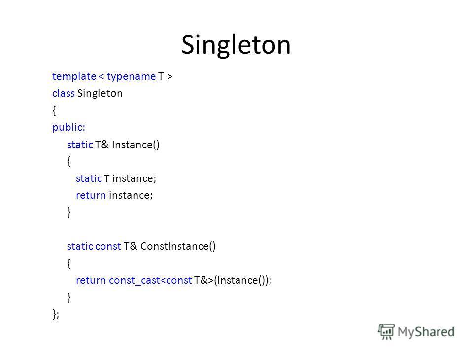 Singleton template class Singleton { public: static T& Instance() { static T instance; return instance; } static const T& ConstInstance() { return const_cast (Instance()); } };