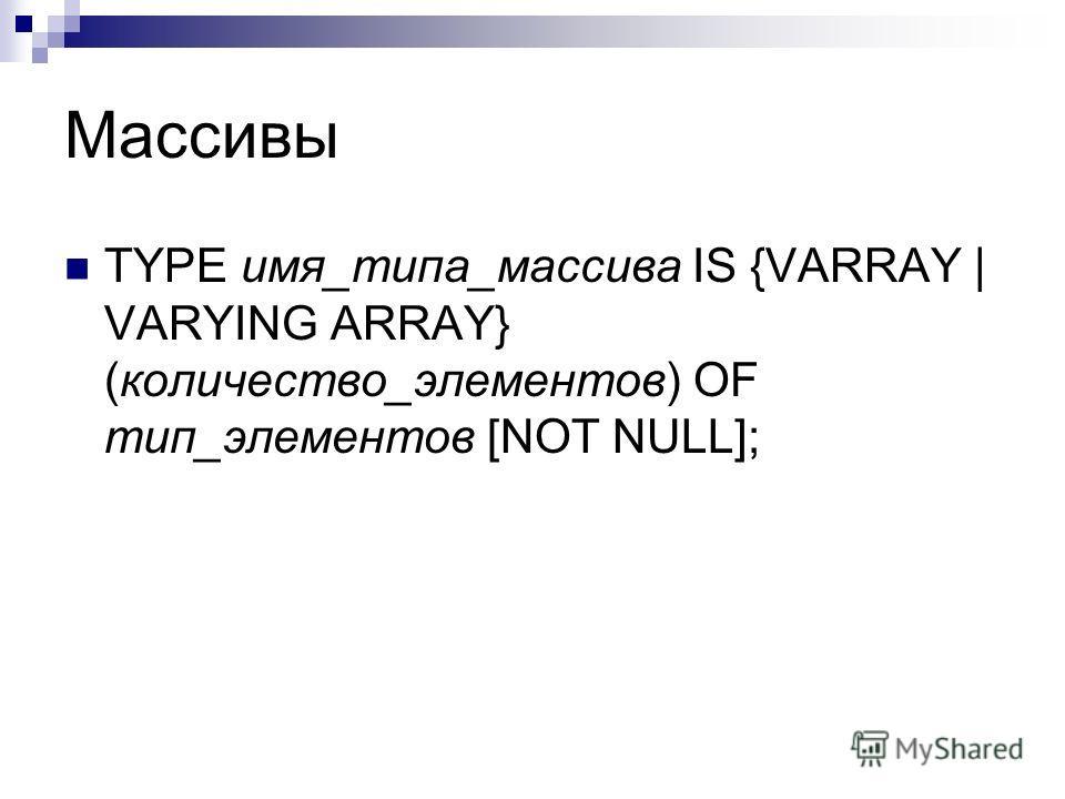 Массивы TYPE имя_типа_массива IS {VARRAY   VARYING ARRAY} (количество_элементов) OF тип_элементов [NOT NULL];
