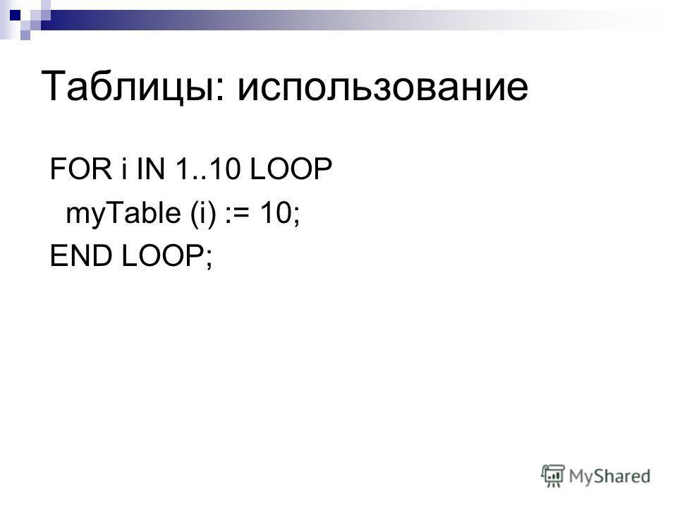 Таблицы: использование FOR i IN 1..10 LOOP myTable (i) := 10; END LOOP;
