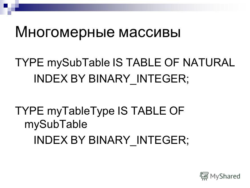 Многомерные массивы TYPE mySubTable IS TABLE OF NATURAL INDEX BY BINARY_INTEGER; TYPE myTableType IS TABLE OF mySubTable INDEX BY BINARY_INTEGER;
