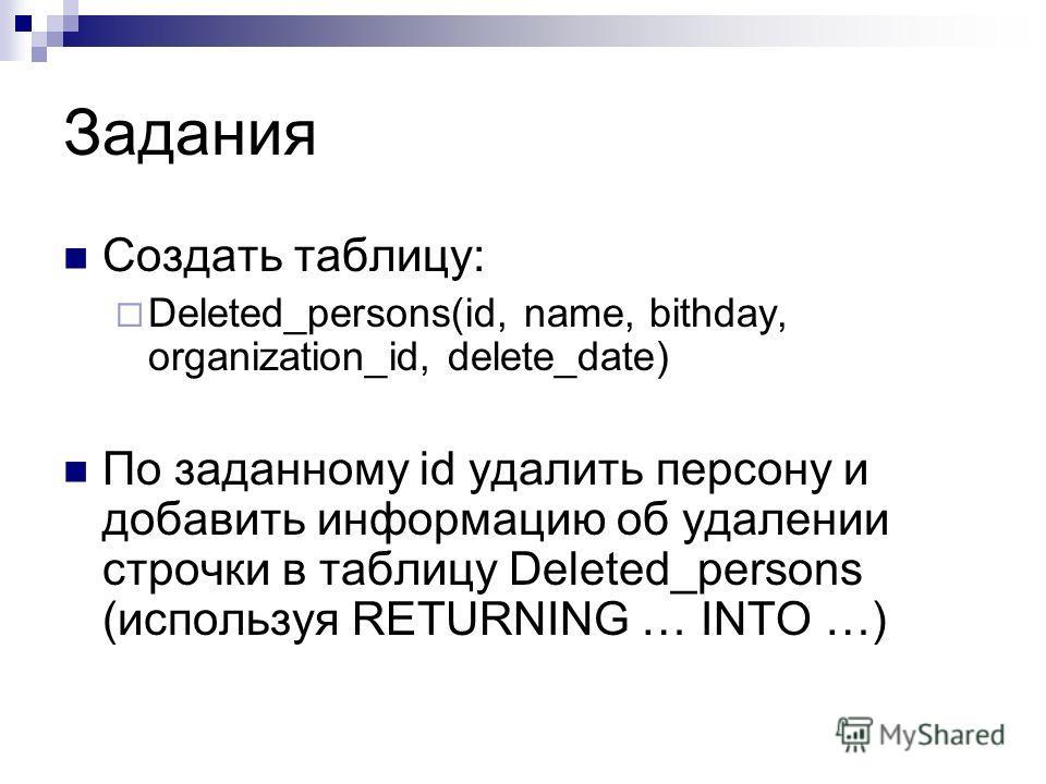 Задания Создать таблицу: Deleted_persons(id, name, bithday, organization_id, delete_date) По заданному id удалить персону и добавить информацию об удалении строчки в таблицу Deleted_persons (используя RETURNING … INTO …)