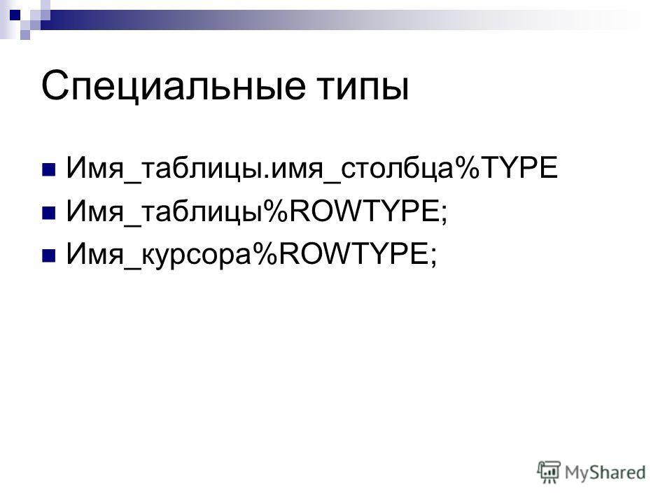 Специальные типы Имя_таблицы.имя_столбца%TYPE Имя_таблицы%ROWTYPE; Имя_курсора%ROWTYPE;