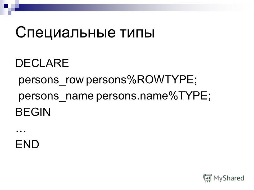 Специальные типы DECLARE persons_row persons%ROWTYPE; persons_name persons.name%TYPE; BEGIN … END