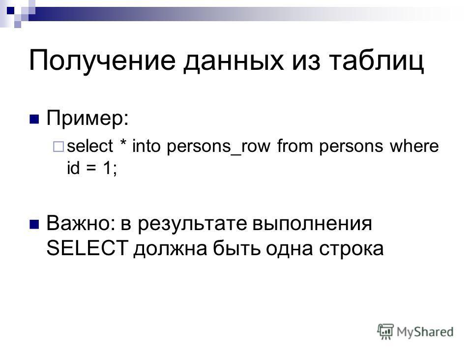 Получение данных из таблиц Пример: select * into persons_row from persons where id = 1; Важно: в результате выполнения SELECT должна быть одна строка