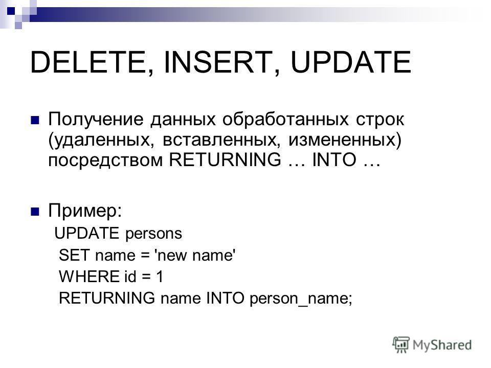 DELETE, INSERT, UPDATE Получение данных обработанных строк (удаленных, вставленных, измененных) посредством RETURNING … INTO … Пример: UPDATE persons SET name = 'new name' WHERE id = 1 RETURNING name INTO person_name;