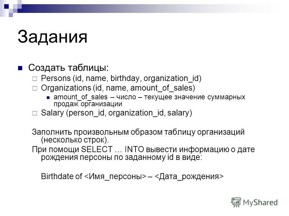 Задания Создать таблицы: Persons (id, name, birthday, organization_id) Organizations (id, name, amount_of_sales) amount_of_sales – число – текущее значение суммарных продаж организации Salary (person_id, organization_id, salary) Заполнить произвольны