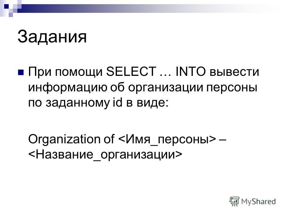 Задания При помощи SELECT … INTO вывести информацию об организации персоны по заданному id в виде: Organization of –
