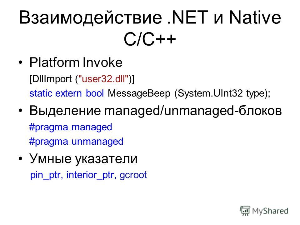 Взаимодействие.NET и Native C/C++ Platform Invoke [DllImport (user32.dll)] static extern bool MessageBeep (System.UInt32 type); Выделение managed/unmanaged-блоков #pragma managed #pragma unmanaged Умные указатели pin_ptr, interior_ptr, gcroot